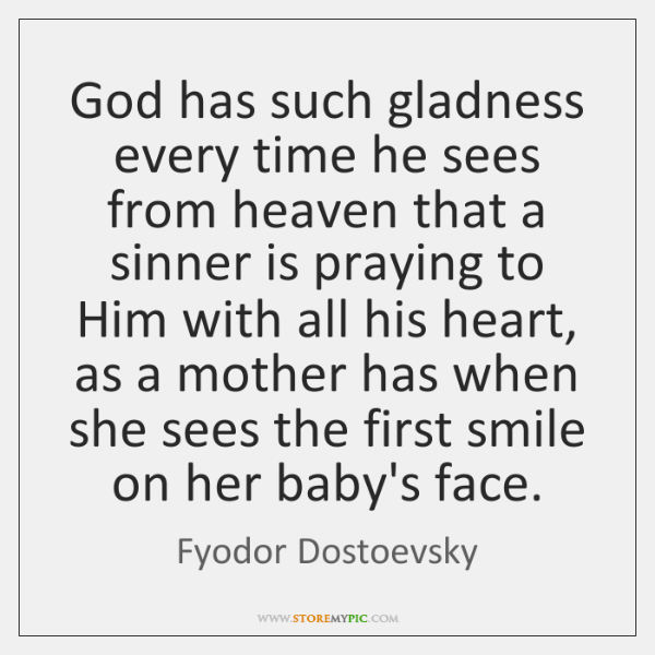 God has such gladness every time he sees from heaven that a ...