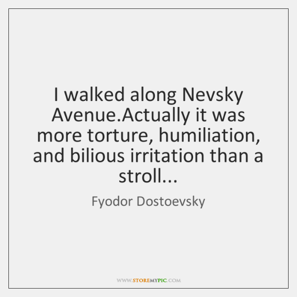 I walked along Nevsky Avenue.Actually it was more torture, humiliation, and ...