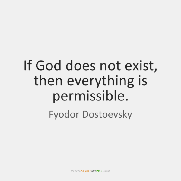 If God does not exist, then everything is permissible.