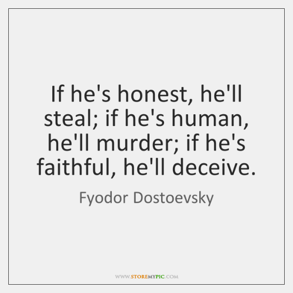 If he's honest, he'll steal; if he's human, he'll murder; if he's ...