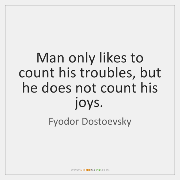 Man only likes to count his troubles, but he does not count ...