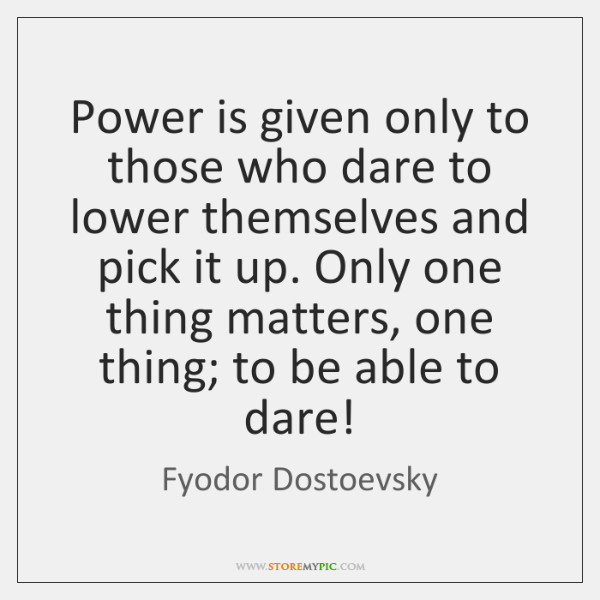 Power is given only to those who dare to lower themselves and ...