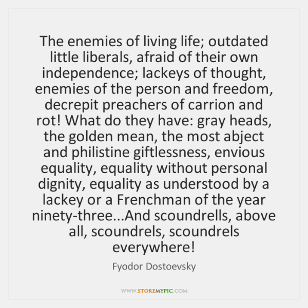 The enemies of living life; outdated little liberals, afraid of their own ...
