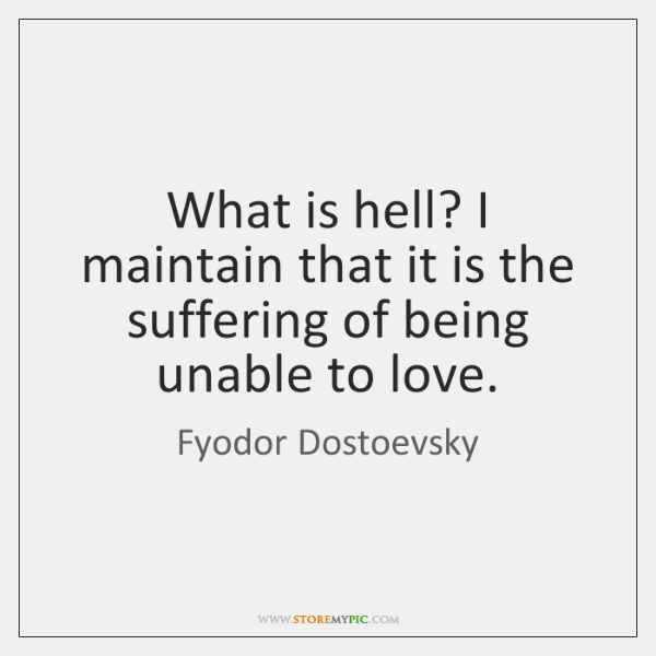 What is hell? I maintain that it is the suffering of being ...