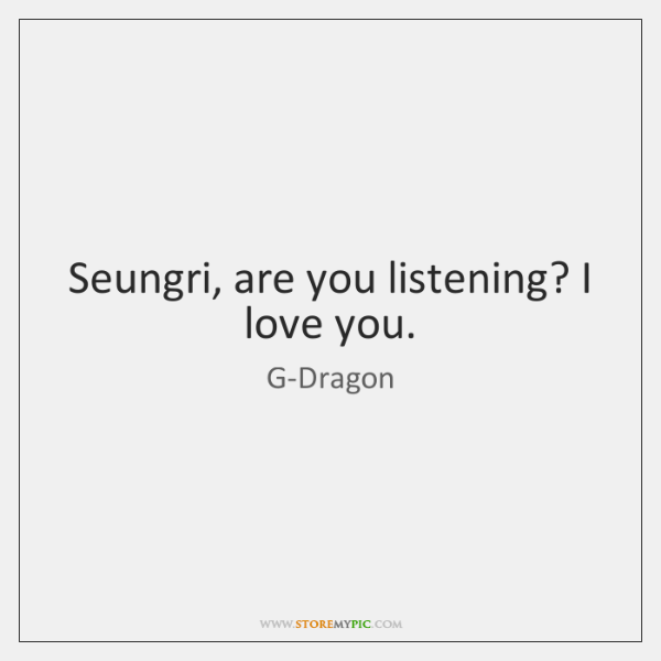 Seungri, are you listening? I love you.