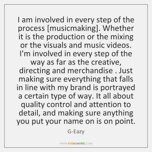 I am involved in every step of the process [musicmaking]. Whether it ...