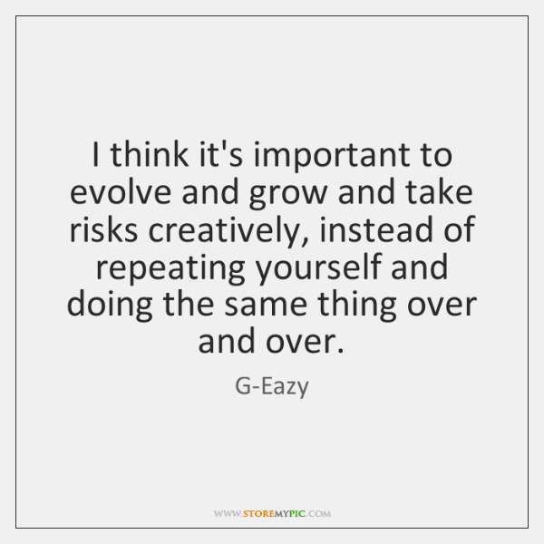 I think it's important to evolve and grow and take risks creatively, ...