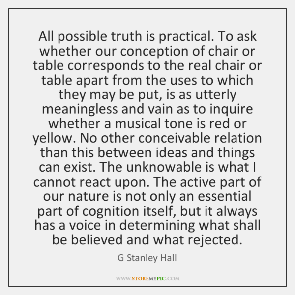 All possible truth is practical. To ask whether our conception of chair ...