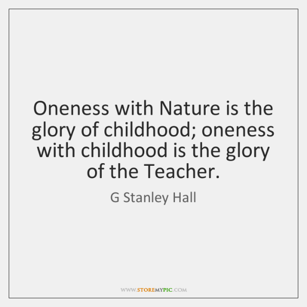 Oneness with Nature is the glory of childhood; oneness with childhood is ...