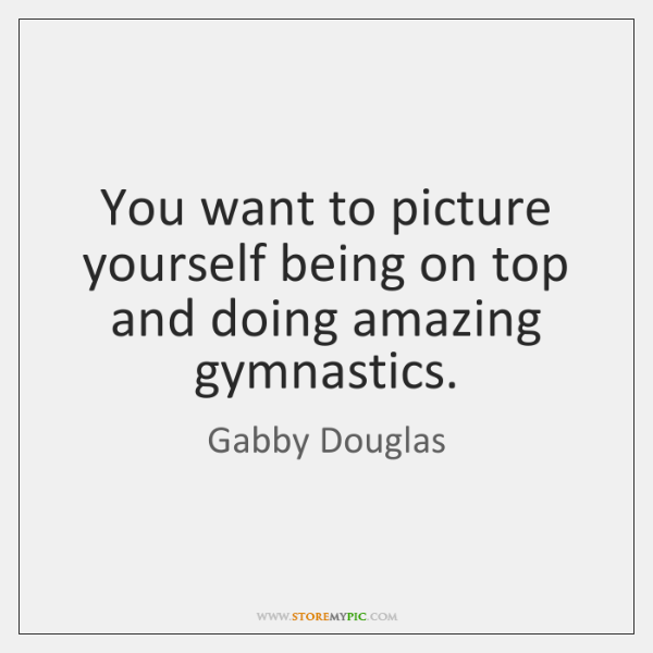 You want to picture yourself being on top and doing amazing gymnastics.