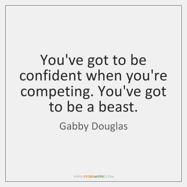 You've got to be confident when you're competing. You've got to be ...