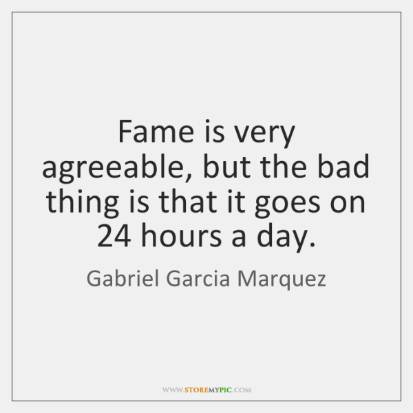 Fame is very agreeable, but the bad thing is that it goes ...