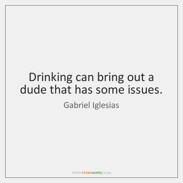 Drinking can bring out a dude that has some issues.
