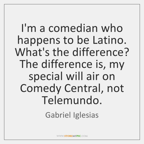 I'm a comedian who happens to be Latino. What's the difference? The ...