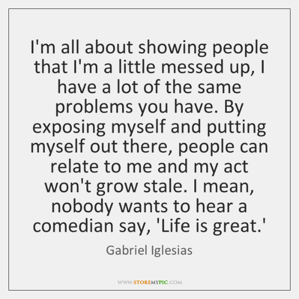 I'm all about showing people that I'm a little messed up, I ...