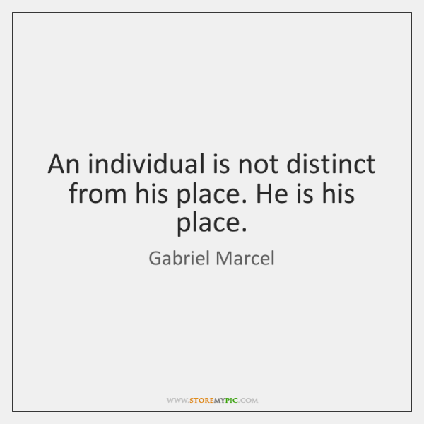 An individual is not distinct from his place. He is his place.
