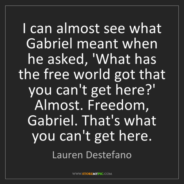 Lauren Destefano: I can almost see what Gabriel meant when he asked, 'What...