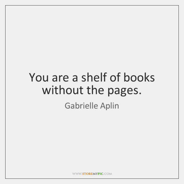 You are a shelf of books without the pages.