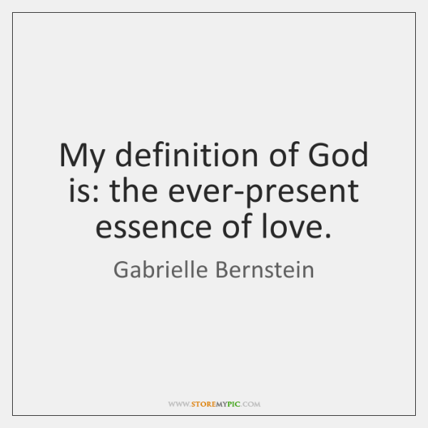 My definition of God is: the ever-present essence of love.