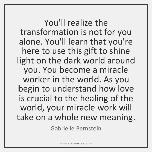 You'll realize the transformation is not for you alone. You'll learn that ...