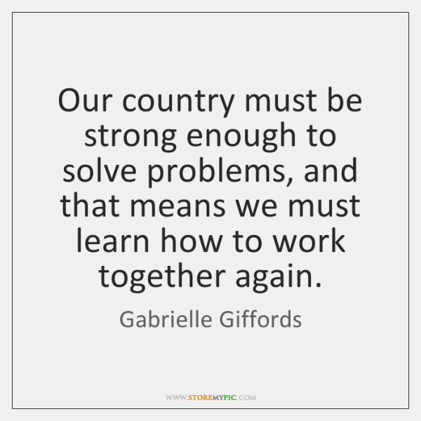 Our country must be strong enough to solve problems, and that means ...