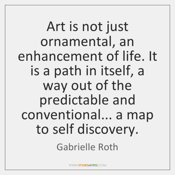 Art is not just ornamental, an enhancement of life. It is a ...