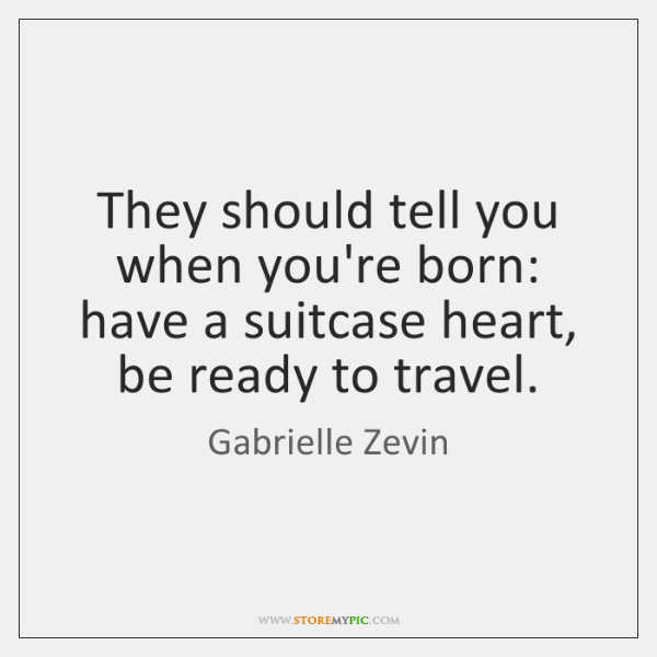 They should tell you when you're born: have a suitcase heart, be ...
