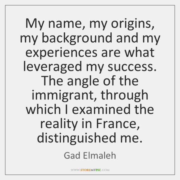 My name, my origins, my background and my experiences are what leveraged ...