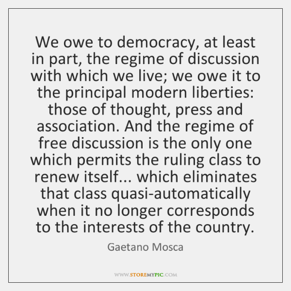 We owe to democracy, at least in part, the regime of discussion ...