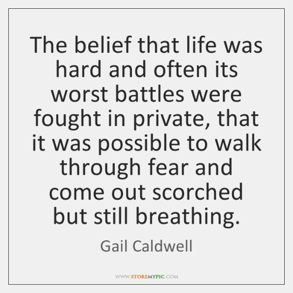 The belief that life was hard and often its worst battles were ...