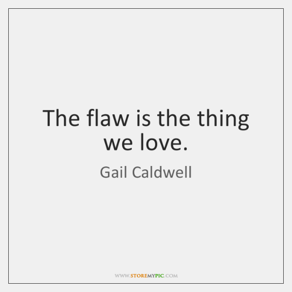 The flaw is the thing we love.
