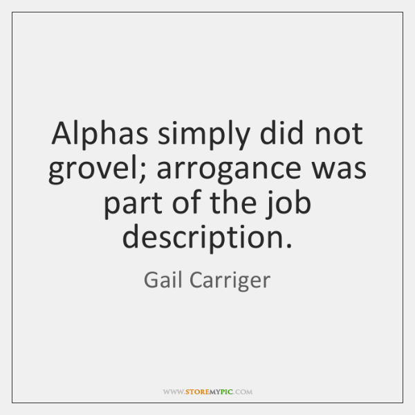 Alphas simply did not grovel; arrogance was part of the job description.