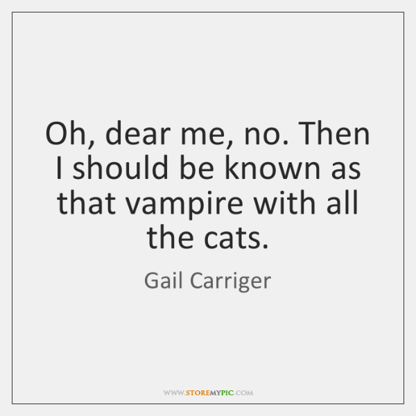 Oh, dear me, no. Then I should be known as that vampire ...