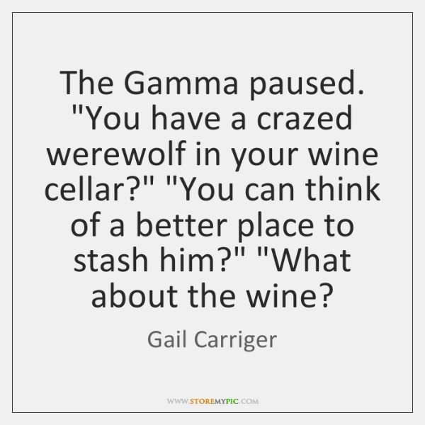 """The Gamma paused. """"You have a crazed werewolf in your wine cellar?"""" """"..."""