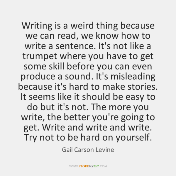 Writing is a weird thing because we can read, we know how ...