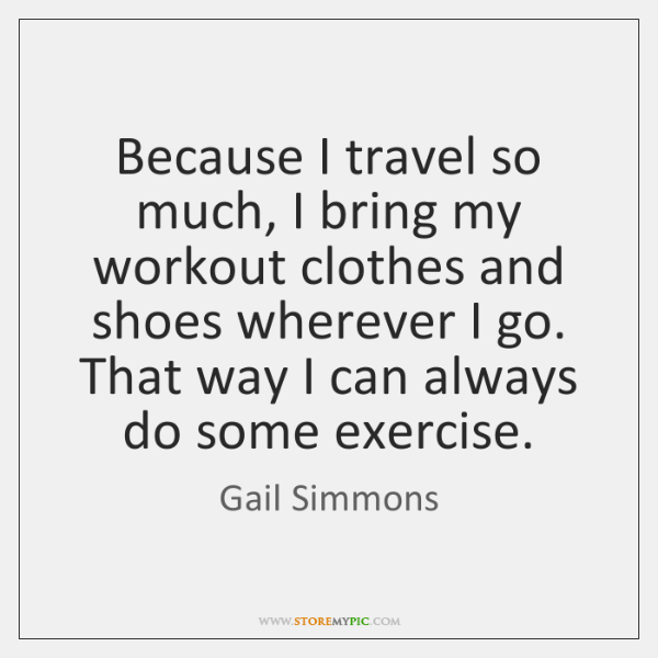 Because I travel so much, I bring my workout clothes and shoes ...