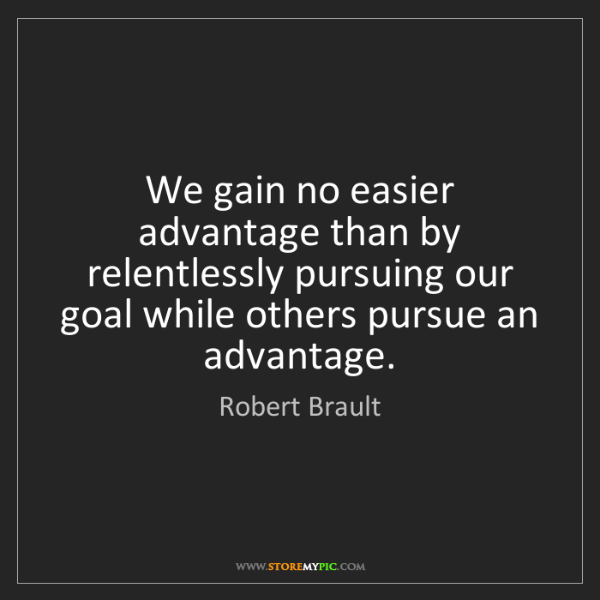Robert Brault: We gain no easier advantage than by relentlessly pursuing...