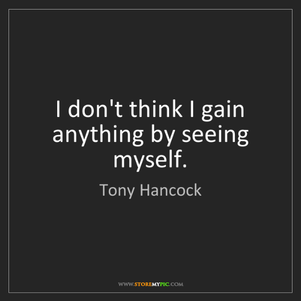 Tony Hancock: I don't think I gain anything by seeing myself.