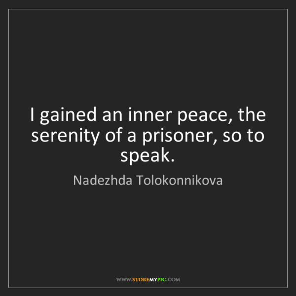Nadezhda Tolokonnikova: I gained an inner peace, the serenity of a prisoner,...