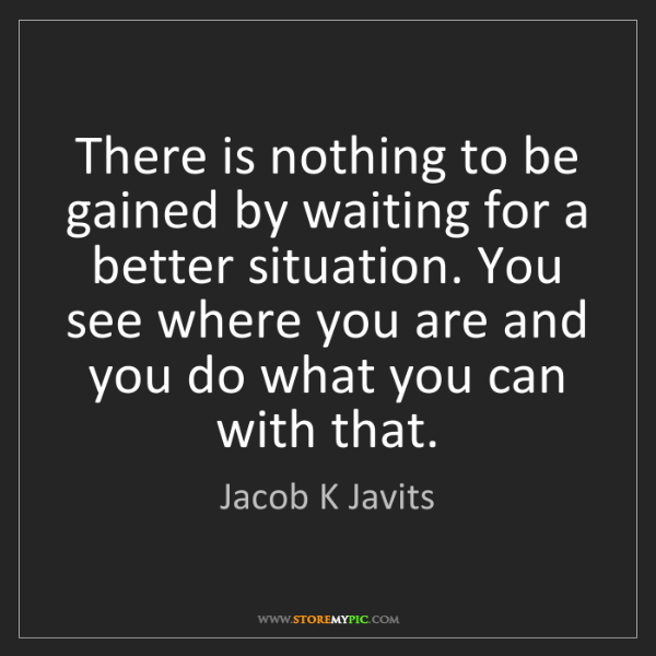 Jacob K Javits: There is nothing to be gained by waiting for a better...