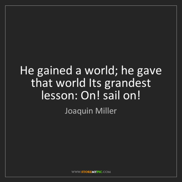 Joaquin Miller: He gained a world; he gave that world Its grandest lesson:...