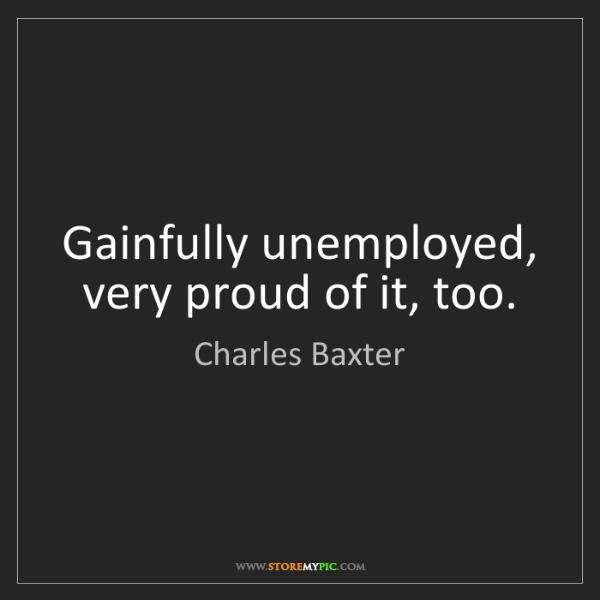 Charles Baxter: Gainfully unemployed, very proud of it, too.