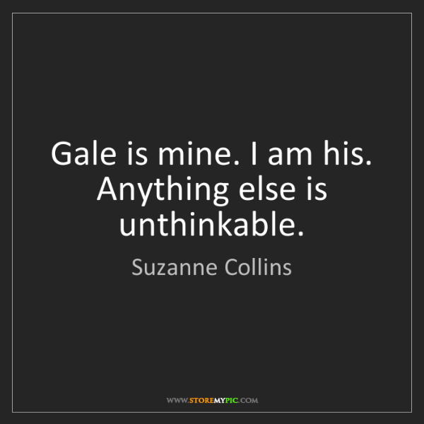 Suzanne Collins: Gale is mine. I am his. Anything else is unthinkable.