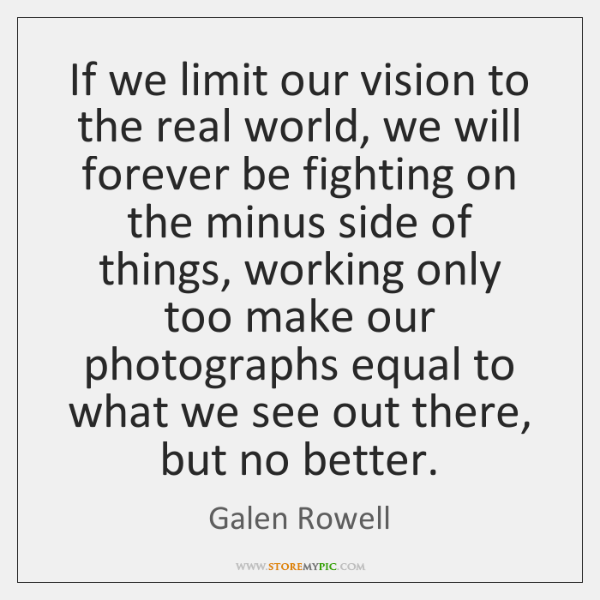 If we limit our vision to the real world, we will forever ...