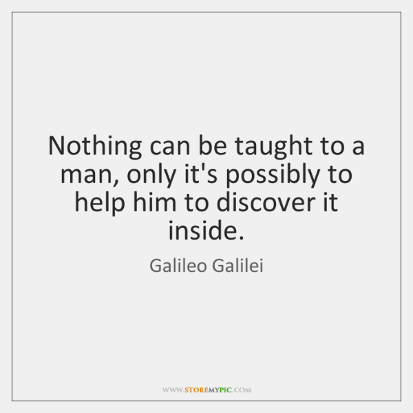 Nothing can be taught to a man, only it's possibly to help ...