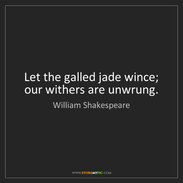 William Shakespeare: Let the galled jade wince; our withers are unwrung.