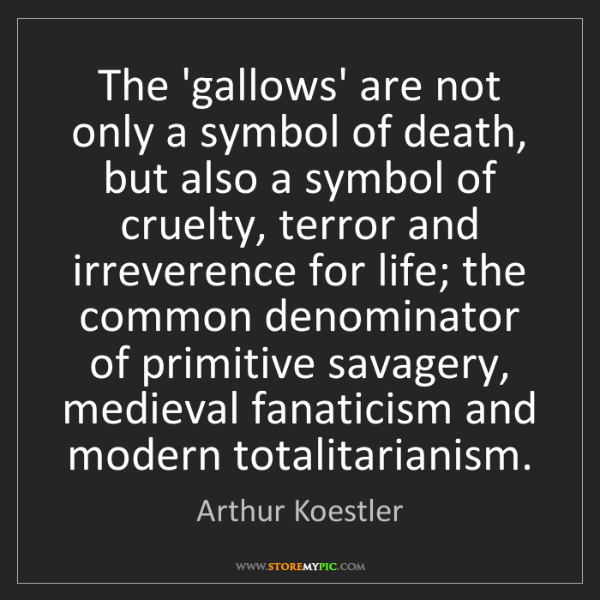 Arthur Koestler: The 'gallows' are not only a symbol of death, but also...