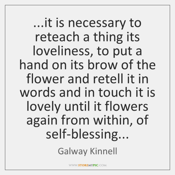 ...it is necessary to reteach a thing its loveliness, to put a ...