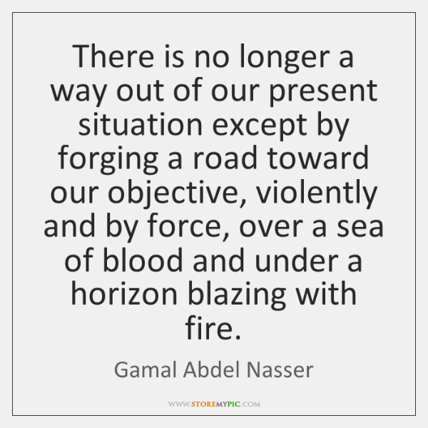 There is no longer a way out of our present situation except ...