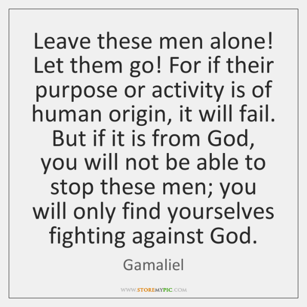 Leave these men alone! Let them go! For if their purpose or ...